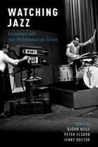 Watching Jazz - Encounters with Jazz Performance on Screen ebook by Peter Elsdon, Jenny Doctor, Björn Heile