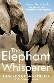 The Elephant Whisperer - Learning About Life, Loyalty and Freedom From a Remarkable Herd of Elephants ebook by Anthony Lawrence,Graham Spence,Lawrence Anthony,Lawrence Anthony,Anthony Lawrence,Graham Spence