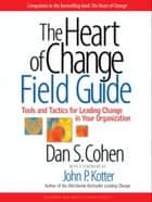 The Heart of Change Field Guide ebook by Dan S. Cohen,John P. Kotter