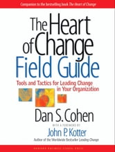 The Heart of Change Field Guide - Tools And Tactics for Leading Change in Your Organization ebook by Dan S. Cohen