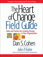 The Heart of Change Field Guide - Tools And Tactics for Leading Change in Your Organization ebook by Dan S. Cohen,John P. Kotter