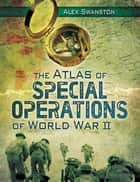 The Atlas of Special Operations of World War II ebook by Alex Swanston