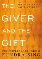The Giver and the Gift - Principles of Kingdom Fundraising ebook by Peter Greer, David Weekley, Fred Smith