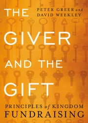 The Giver and the Gift - Principles of Kingdom Fundraising ebook by Peter Greer,David Weekley