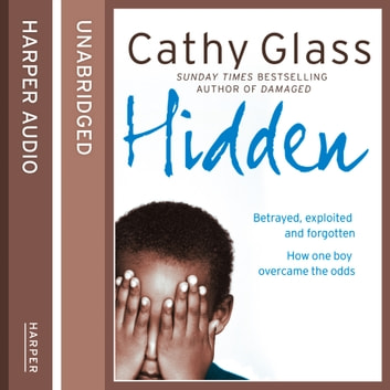 Hidden: Betrayed, Exploited and Forgotten. How One Boy Overcame the Odds. audiobook by Cathy Glass