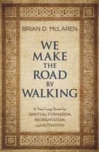 We Make the Road by Walking - A Year-Long Quest for Spiritual Formation, Reorientation, and Activation ebook by Brian D. McLaren