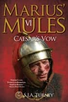 Marius' Mules VI: Caesar's Vow eBook by S.J.A. Turney