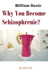 Why You Become Schizophrenic? ebook by William Harris