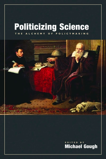 Politicizing Science - The Alchemy of Policymaking ebook by Michael Gough