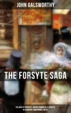 THE FORSYTE SAGA: The Man of Property, Indian Summer of a Forsyte, In Chancery, Awakening & To Let - Masterpiece of Modern Literature from the Nobel-Prize winner ebook by John Galsworthy