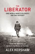 The Liberator - One World War II Soldier's 500-Day Odyssey From the Beaches of Sicily to the Gates of Dachau ebook by Alex Kershaw