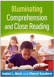 Illuminating Comprehension and Close Reading ebook by Isabel L. Beck, PhD,Cheryl Sandora