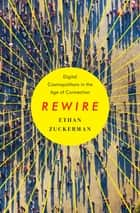 Rewire: Digital Cosmopolitans in the Age of Connection ebook by Ethan Zuckerman