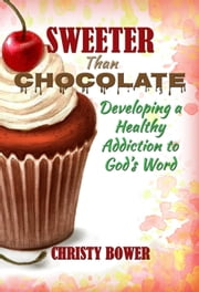 Sweeter Than Chocolate: Developing a Healthy Addiction to God's Word ebook by Christy Bower