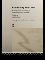 Privatizing the Land - Rural Political Economy in Post-Communist and Socialist Societies ebook by Ivan Szelenyi