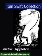 Tom Swift Collection: Tom Swift and His Giant Telescope, Tom Swift and His Airship, Tom Swift and His Photo Telephone, Tom Swift and His Giant Cannon and more (Mobi Classics) ebook by Appleton, Victor