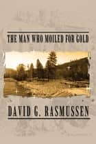 The Man Who Moiled for Gold ebook by David G. Rasmussen