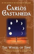 The Wheel Of Time - The Shamans Of Mexico Their Thoughts About Life De ebook by Carlos Castaneda