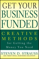 Get Your Business Funded - Creative Methods for Getting the Money You Need ebook by Steven D. Strauss