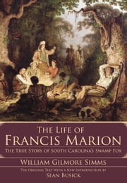 The Life of Francis Marion - The True Story of South Carolina's Swamp Fox ebook by William Gilmore Simms