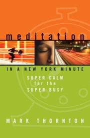 Meditation In A New York Minute - Super Calm for the Super Busy ebook by Mark Thornton
