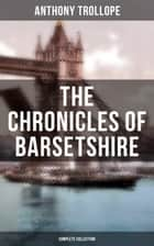 THE CHRONICLES OF BARSETSHIRE (Complete Collection) - The Warden, Barchester Towers, Doctor Thorne, Framley Parsonage, The Small House at Allington & The Last Chronicle of Barset ebook by Anthony Trollope