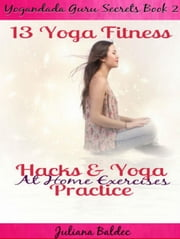 13 Yoga Fitness Hacks & Yoga Practice At Home Exercises Yogandada Guru Secrets 2 ebook by Juliana Baldec