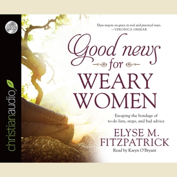 Good News for Weary Women - Escaping the Bondage of To-Do Lists, Steps, and Bad Advice audiobook by Elyse M. Fitzpatrick