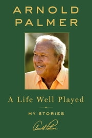 A Life Well Played - My Stories ebook by Arnold Palmer