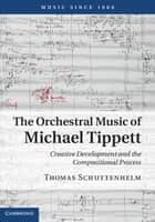 The Orchestral Music of Michael Tippett ebook by Thomas Schuttenhelm