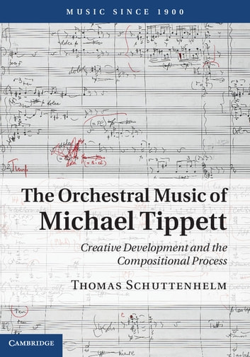 The Orchestral Music of Michael Tippett - Creative Development and the Compositional Process ebook by Thomas Schuttenhelm