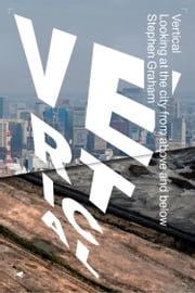 Vertical - Looking At The City From Above And Below ebook by Stephen Graham