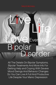 Live A Life You Love Even With Bipolar Disorder - All The Details On Bipolar Symptoms, Bipolar Treatments And More Info For Getting Help and Coping With Severe Mood Swings And Behavior Changes So You Can Live A Full And Productive Life Despite Your Manic Depression ebook by Patty R. McCreery