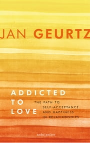 Addicted to love - the path to self-acceptance and happiness in relationships ebook by Jan Geurtz, Janet Taylor