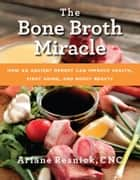 The Bone Broth Miracle - How an Ancient Remedy Can Improve Health, Fight Aging, and Boost Beauty ebook by Ariane Resnick