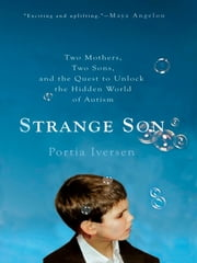 Strange Son - Two Mothers, Two Sons, and the Quest to Unlock the Hidden World of Autism ebook by Portia Iversen