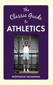 The Classic Guide to Athletics ebook by Montague Shearman