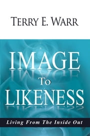 Image to Likeness - Living From The Inside Out ebook by Terry E. Warr