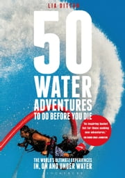 50 Water Adventures To Do Before You Die - The World's Ultimate Experiences In, On And Under Water ebook by Lia Ditton