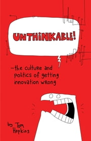 Unthinkable - The Culture and Politics of Getting Innovation Wrong ebook by Tom Hopkins,Richard Poole,Paul Dawson