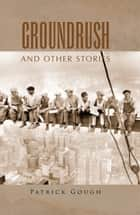 Groundrush - And Other Stories ebook by Patrick Gough