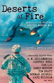 Deserts of Fire - Speculative Fiction and the Modern War ebook by Douglas Lain, A. M. Dellamonica, Jeffrey Ford,...