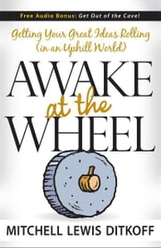 Awake at the Wheel - Getting Your Great Ideas Rolling (in an Uphill World) ebook by Mitchell Lewis Ditkoff