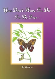 You Don't Have To Die To Be Free ebook by Linda Large