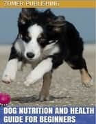 Dog Nutrition and Health Guide for Beginners eBook by Zomer Publishing