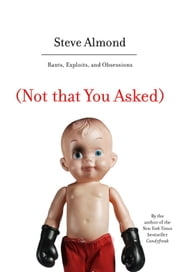 (Not that You Asked) - Rants, Exploits, and Obsessions ebook by Steve Almond