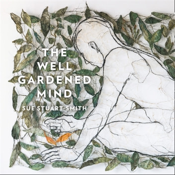 The Well Gardened Mind: Rediscovering Nature in the Modern World audiobook by Sue Stuart-Smith