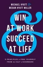 Win at Work and Succeed at Life - 5 Principles to Free Yourself from the Cult of Overwork ebook by Michael Hyatt, Megan Hyatt Miller