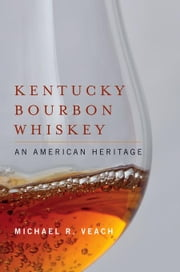 Kentucky Bourbon Whiskey: An American Heritage ebook by Veach, Michael R.