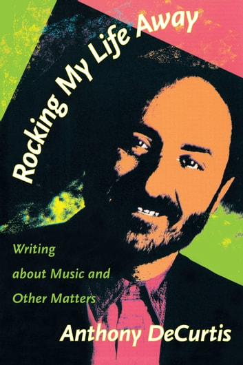 Rocking My Life Away - Writing about Music and Other Matters ebook by Anthony DeCurtis